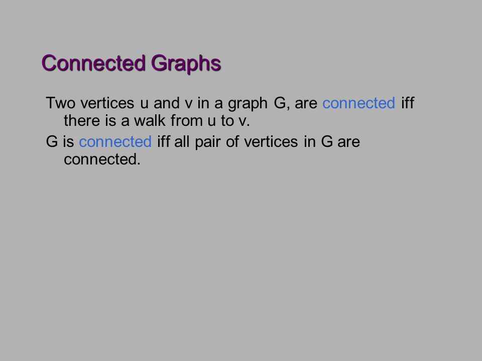 Connected Graphs Two vertices u and v in a graph G, are connected iff there is a walk from u to v.