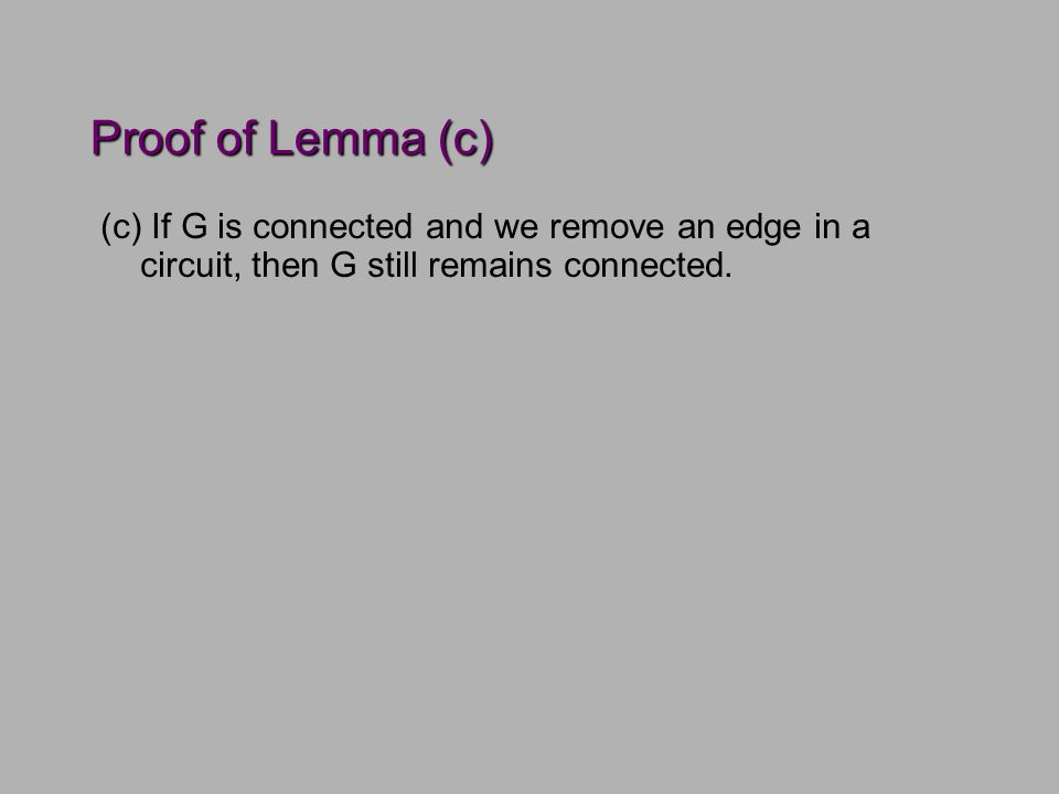 Proof of Lemma (c) (c) If G is connected and we remove an edge in a circuit, then G still remains connected.