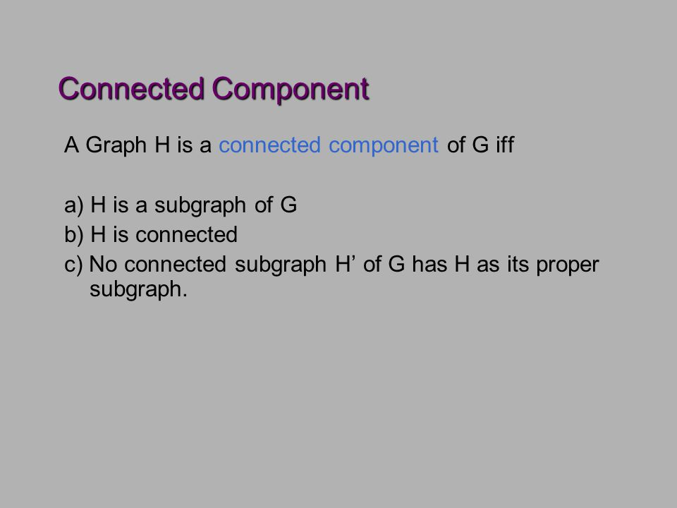 Connected Component A Graph H is a connected component of G iff a) H is a subgraph of G b) H is connected c) No connected subgraph H' of G has H as its proper subgraph.