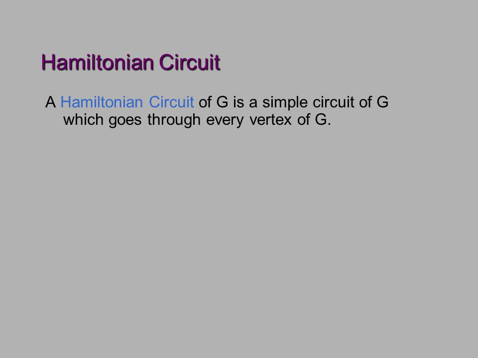 Hamiltonian Circuit A Hamiltonian Circuit of G is a simple circuit of G which goes through every vertex of G.