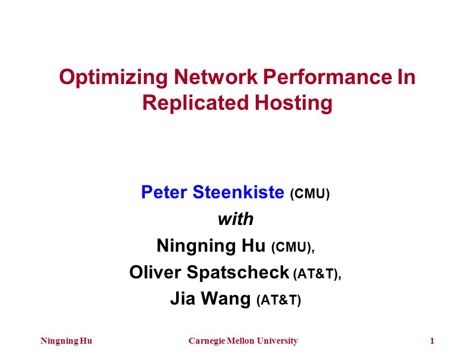 Ningning HuCarnegie Mellon University1 Optimizing Network Performance In Replicated Hosting Peter Steenkiste (CMU) with Ningning Hu (CMU), Oliver Spatscheck (AT&T), Jia Wang (AT&T)