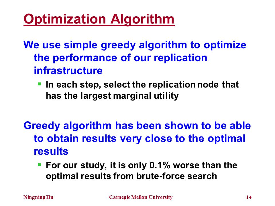 Ningning HuCarnegie Mellon University14 Optimization Algorithm We use simple greedy algorithm to optimize the performance of our replication infrastructure  In each step, select the replication node that has the largest marginal utility Greedy algorithm has been shown to be able to obtain results very close to the optimal results  For our study, it is only 0.1% worse than the optimal results from brute-force search