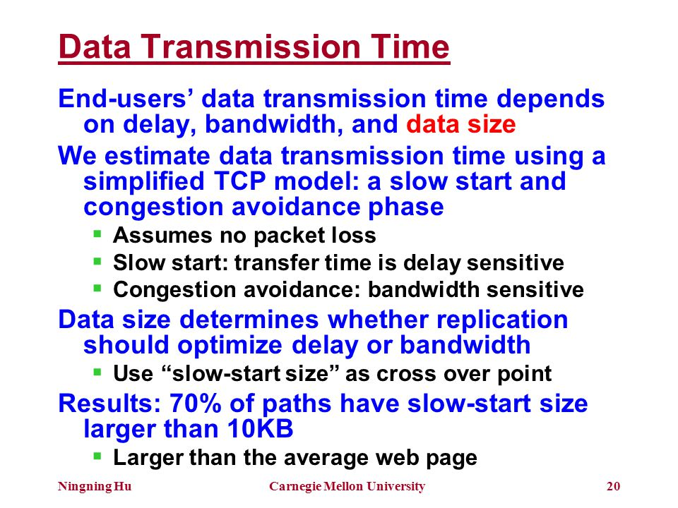 Ningning HuCarnegie Mellon University20 Data Transmission Time End-users' data transmission time depends on delay, bandwidth, and data size We estimate data transmission time using a simplified TCP model: a slow start and congestion avoidance phase  Assumes no packet loss  Slow start: transfer time is delay sensitive  Congestion avoidance: bandwidth sensitive Data size determines whether replication should optimize delay or bandwidth  Use slow-start size as cross over point Results: 70% of paths have slow-start size larger than 10KB  Larger than the average web page