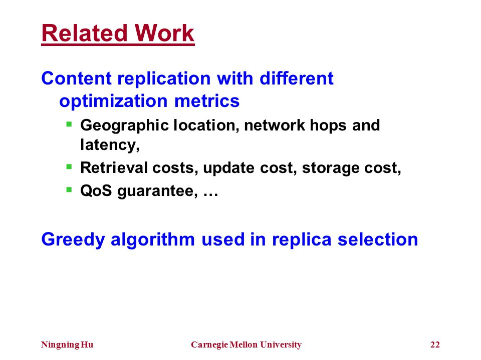 Ningning HuCarnegie Mellon University22 Related Work Content replication with different optimization metrics  Geographic location, network hops and latency,  Retrieval costs, update cost, storage cost,  QoS guarantee, … Greedy algorithm used in replica selection