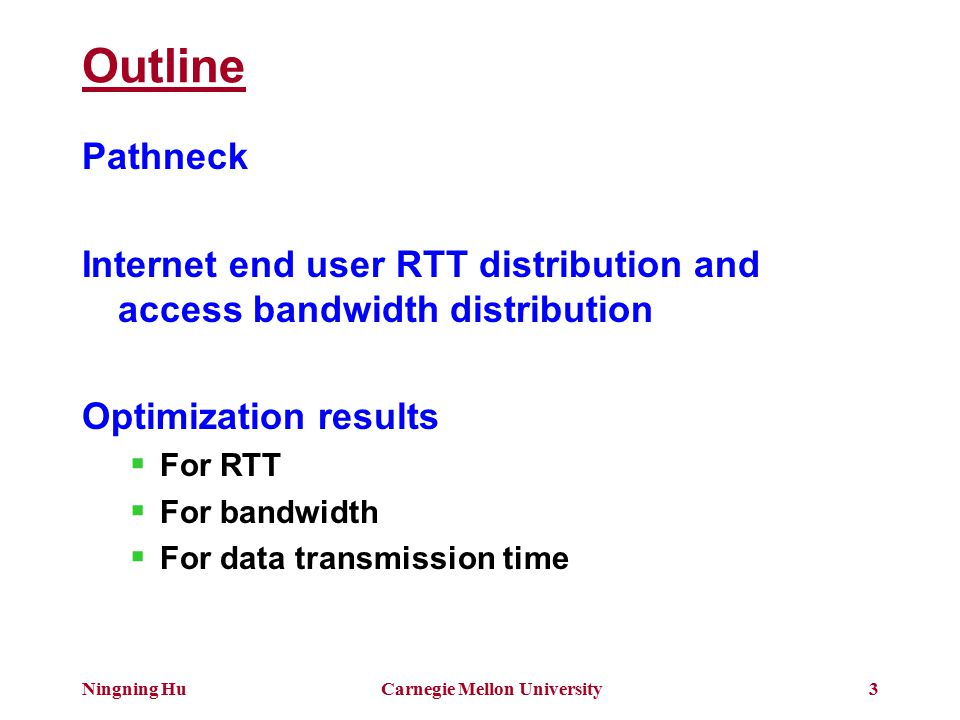 Ningning HuCarnegie Mellon University3 Outline Pathneck Internet end user RTT distribution and access bandwidth distribution Optimization results  For RTT  For bandwidth  For data transmission time