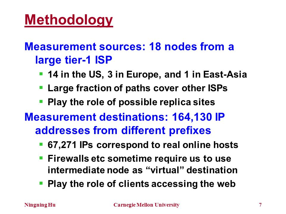 Ningning HuCarnegie Mellon University7 Methodology Measurement sources: 18 nodes from a large tier-1 ISP  14 in the US, 3 in Europe, and 1 in East-Asia  Large fraction of paths cover other ISPs  Play the role of possible replica sites Measurement destinations: 164,130 IP addresses from different prefixes  67,271 IPs correspond to real online hosts  Firewalls etc sometime require us to use intermediate node as virtual destination  Play the role of clients accessing the web