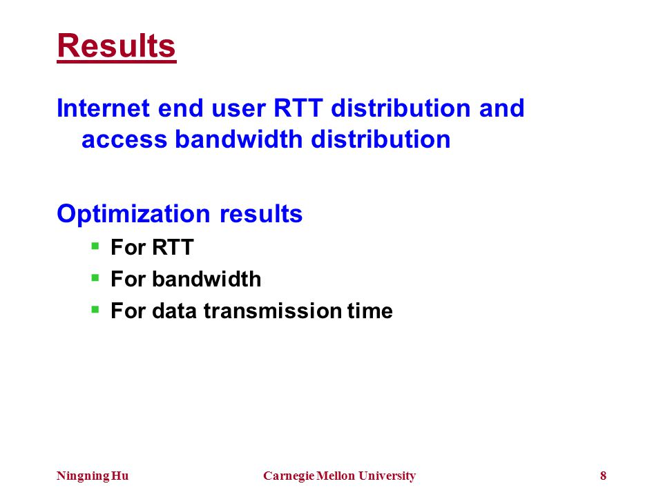 Ningning HuCarnegie Mellon University8 Results Internet end user RTT distribution and access bandwidth distribution Optimization results  For RTT  For bandwidth  For data transmission time