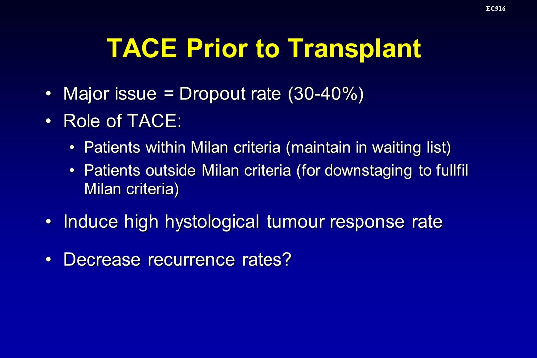 EC916 TACE Prior to Transplant Major issue = Dropout rate (30-40%)Major issue = Dropout rate (30-40%) Role of TACE:Role of TACE: Patients within Milan criteria (maintain in waiting list)Patients within Milan criteria (maintain in waiting list) Patients outside Milan criteria (for downstaging to fullfil Milan criteria)Patients outside Milan criteria (for downstaging to fullfil Milan criteria) Induce high hystological tumour response rateInduce high hystological tumour response rate Decrease recurrence rates Decrease recurrence rates