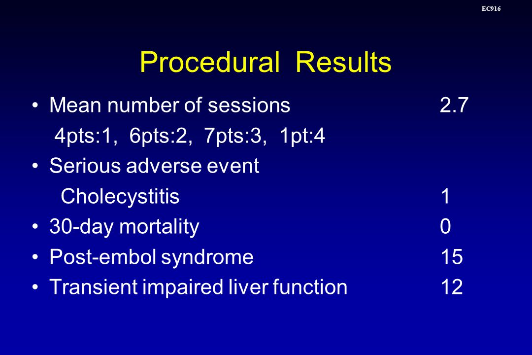 EC916 Procedural Results Mean number of sessions2.7 4pts:1, 6pts:2, 7pts:3, 1pt:4 Serious adverse event Cholecystitis1 30-day mortality0 Post-embol syndrome15 Transient impaired liver function12