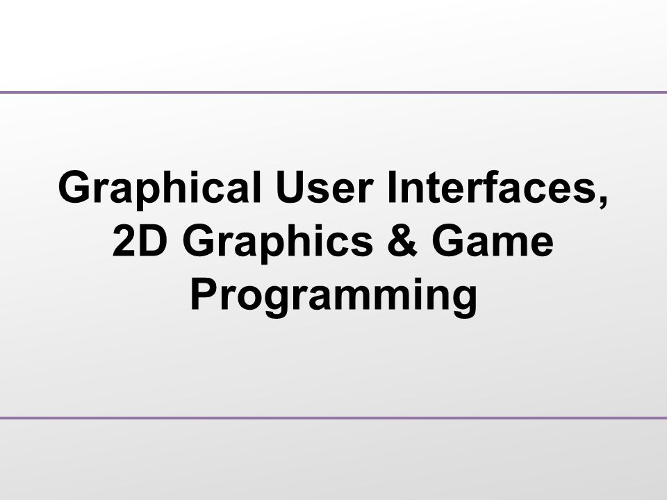 Graphical User Interfaces, 2D Graphics & Game Programming
