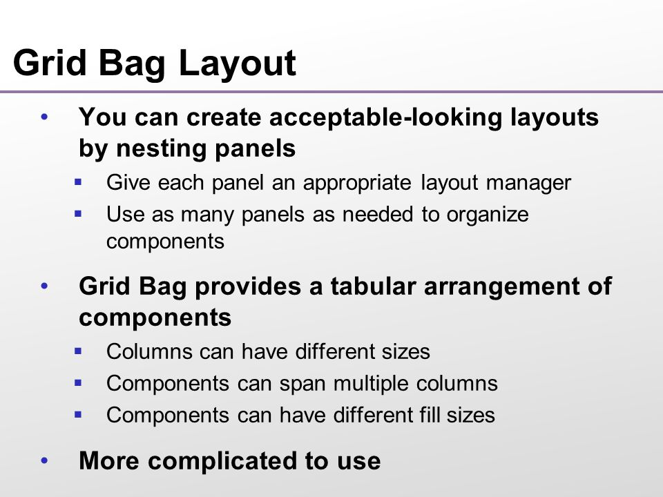 Grid Bag Layout You can create acceptable-looking layouts by nesting panels  Give each panel an appropriate layout manager  Use as many panels as needed to organize components Grid Bag provides a tabular arrangement of components  Columns can have different sizes  Components can span multiple columns  Components can have different fill sizes More complicated to use