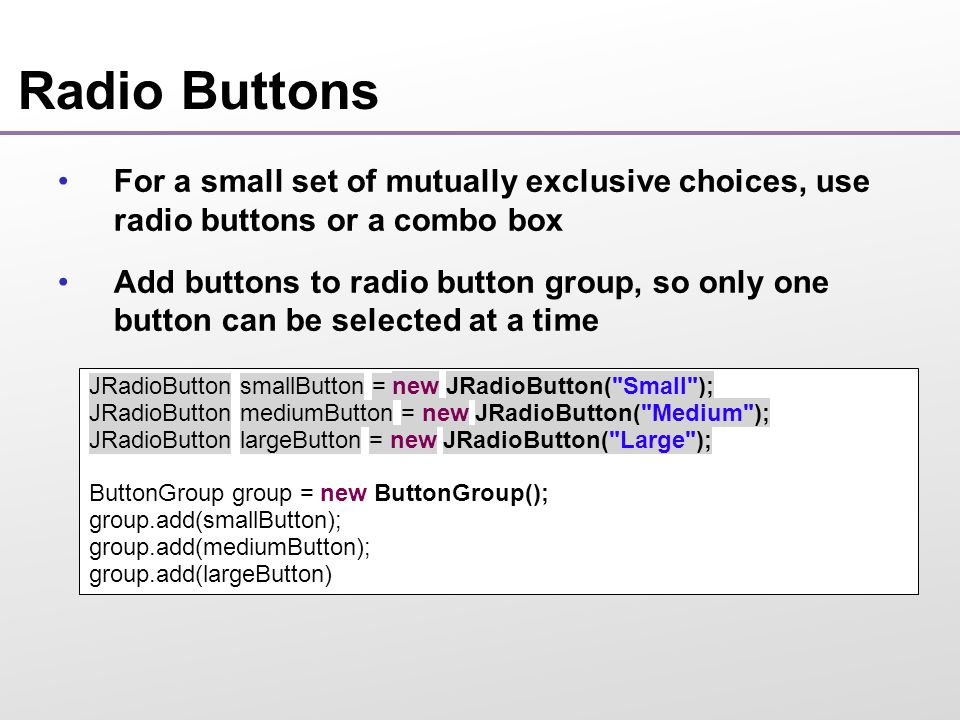 Radio Buttons For a small set of mutually exclusive choices, use radio buttons or a combo box Add buttons to radio button group, so only one button can be selected at a time JRadioButton smallButton = new JRadioButton( Small ); JRadioButton mediumButton = new JRadioButton( Medium ); JRadioButton largeButton = new JRadioButton( Large ); ButtonGroup group = new ButtonGroup(); group.add(smallButton); group.add(mediumButton); group.add(largeButton)