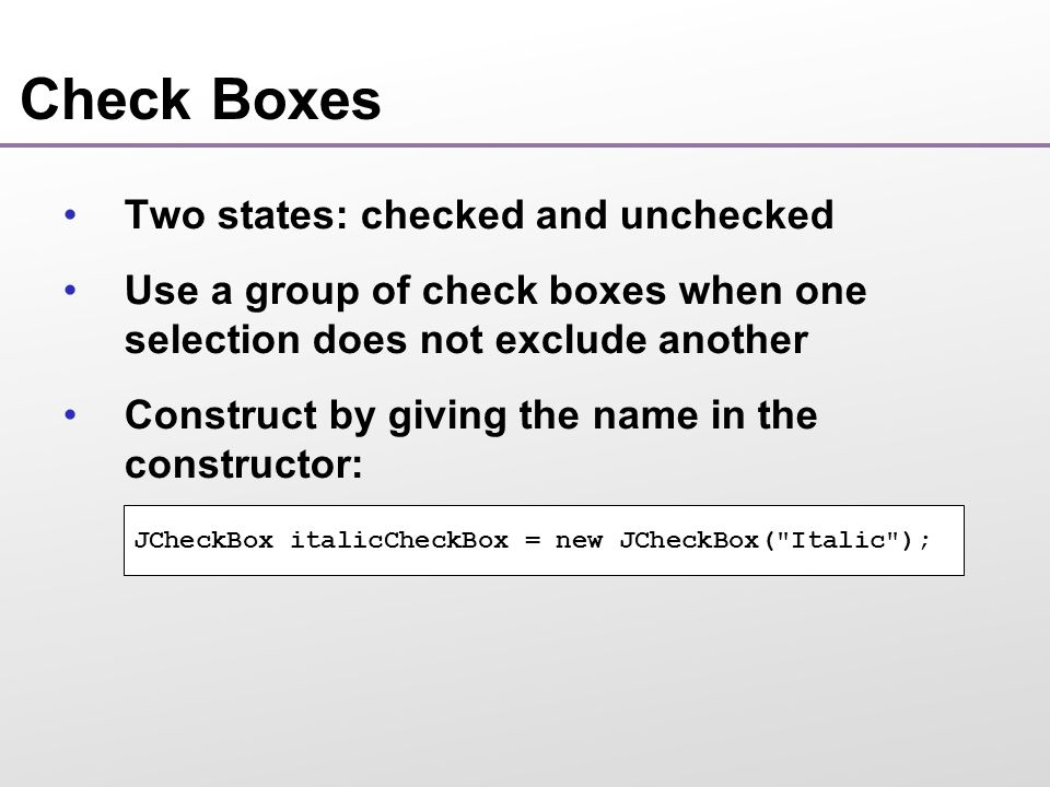 Check Boxes Two states: checked and unchecked Use a group of check boxes when one selection does not exclude another Construct by giving the name in the constructor: JCheckBox italicCheckBox = new JCheckBox( Italic );