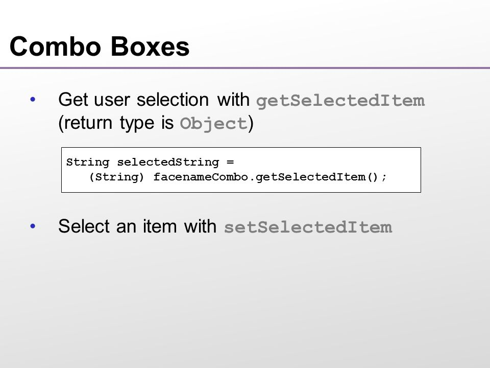 Combo Boxes Get user selection with getSelectedItem (return type is Object ) Select an item with setSelectedItem String selectedString = (String) facenameCombo.getSelectedItem();