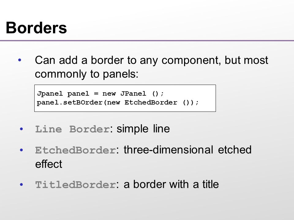 Borders Can add a border to any component, but most commonly to panels: Jpanel panel = new JPanel (); panel.setBOrder(new EtchedBorder ()); Line Border : simple line EtchedBorder : three-dimensional etched effect TitledBorder : a border with a title