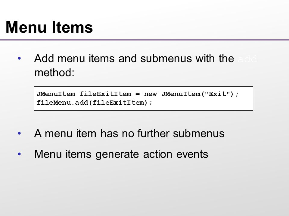 Menu Items Add menu items and submenus with the add method: A menu item has no further submenus Menu items generate action events JMenuItem fileExitItem = new JMenuItem( Exit ); fileMenu.add(fileExitItem);