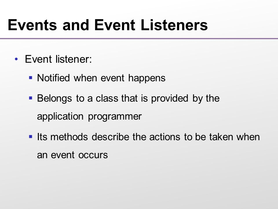 Events and Event Listeners Event listener:  Notified when event happens  Belongs to a class that is provided by the application programmer  Its methods describe the actions to be taken when an event occurs
