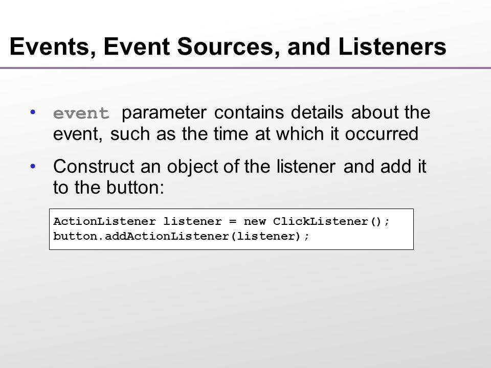 Events, Event Sources, and Listeners event parameter contains details about the event, such as the time at which it occurred Construct an object of the listener and add it to the button: ActionListener listener = new ClickListener(); button.addActionListener(listener);
