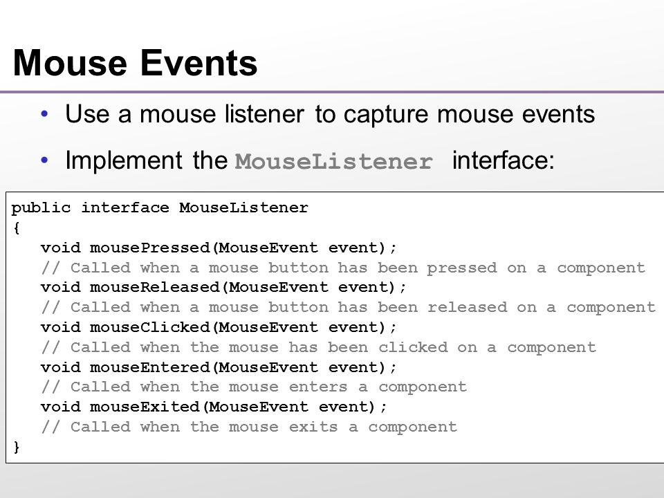 Mouse Events Use a mouse listener to capture mouse events Implement the MouseListener interface: Continued… public interface MouseListener { void mousePressed(MouseEvent event); // Called when a mouse button has been pressed on a component void mouseReleased(MouseEvent event); // Called when a mouse button has been released on a component void mouseClicked(MouseEvent event); // Called when the mouse has been clicked on a component void mouseEntered(MouseEvent event); // Called when the mouse enters a component void mouseExited(MouseEvent event); // Called when the mouse exits a component }
