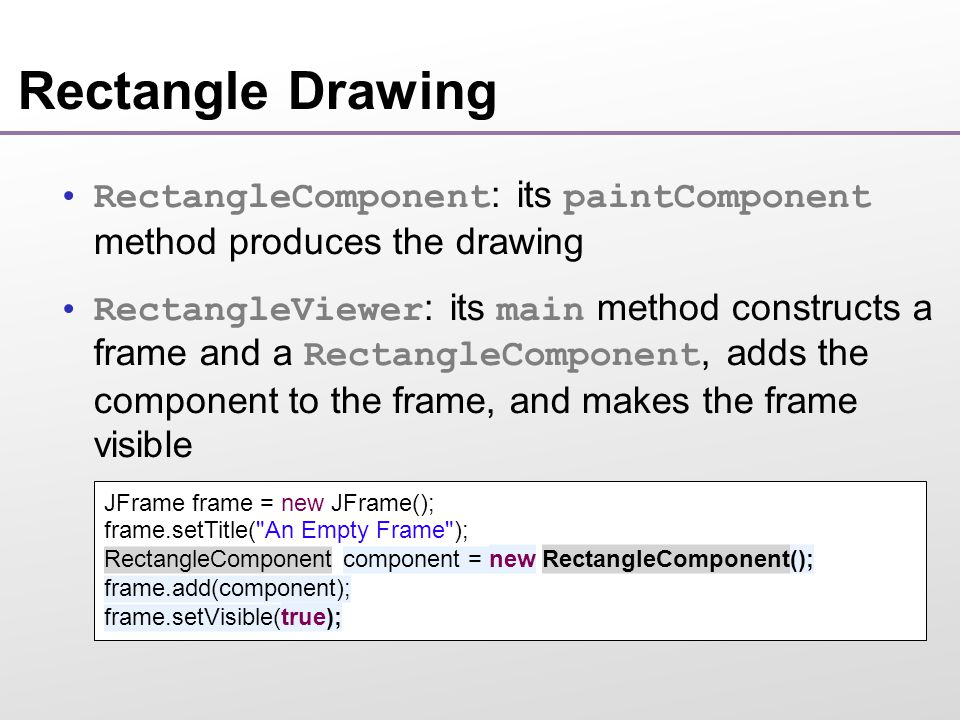 Rectangle Drawing RectangleComponent : its paintComponent method produces the drawing RectangleViewer : its main method constructs a frame and a RectangleComponent, adds the component to the frame, and makes the frame visible JFrame frame = new JFrame(); frame.setTitle( An Empty Frame ); RectangleComponent component = new RectangleComponent(); frame.add(component); frame.setVisible(true);