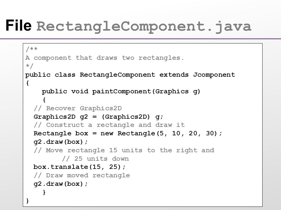 File RectangleComponent.java /** A component that draws two rectangles.