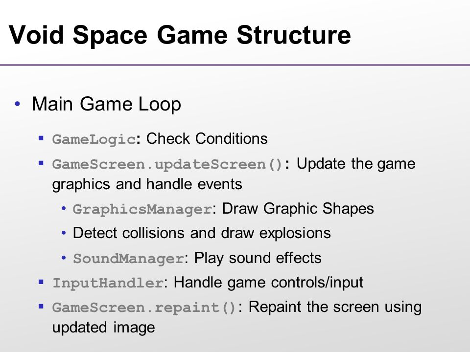 Void Space Game Structure Main Game Loop  GameLogic : Check Conditions  GameScreen.updateScreen() : Update the game graphics and handle events GraphicsManager : Draw Graphic Shapes Detect collisions and draw explosions SoundManager : Play sound effects  InputHandler : Handle game controls/input  GameScreen.repaint() : Repaint the screen using updated image