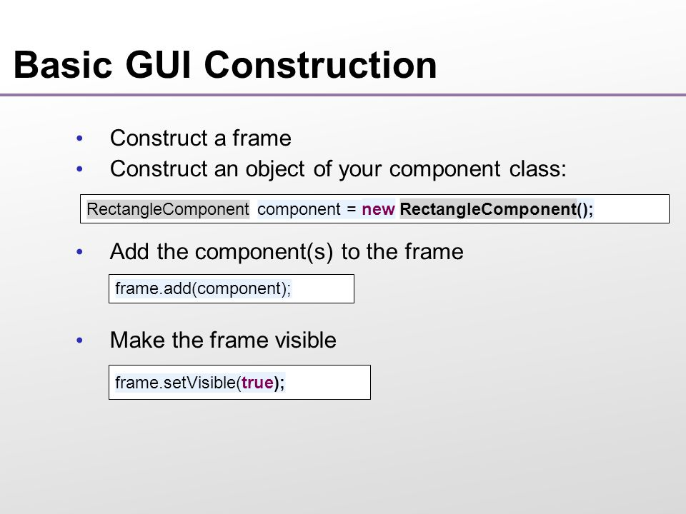 Basic GUI Construction Construct a frame Construct an object of your component class: Add the component(s) to the frame Make the frame visible RectangleComponent component = new RectangleComponent(); frame.add(component); frame.setVisible(true);