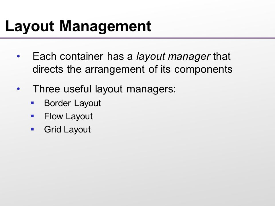 Layout Management By default, JPanel places components from left to right and starts a new row when needed Panel layout carried out by FlowLayout layout manager You can set other layout managers panel.setLayout(new BorderLayout());
