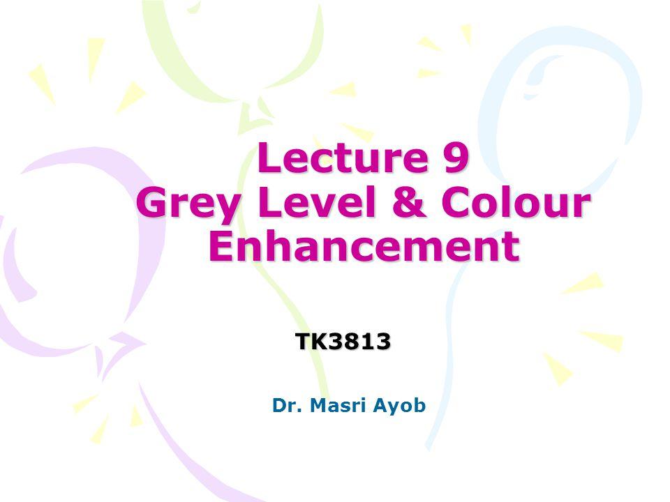 Lecture 9 Grey Level & Colour Enhancement TK3813 Dr. Masri Ayob