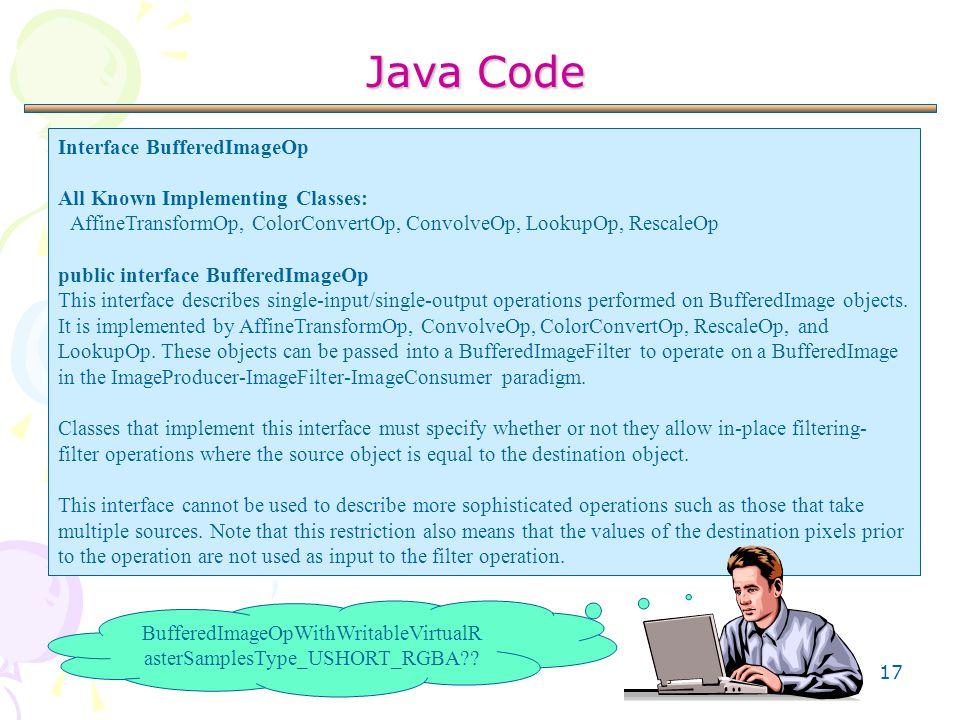17 Java Code Interface BufferedImageOp All Known Implementing Classes: AffineTransformOp, ColorConvertOp, ConvolveOp, LookupOp, RescaleOp public inter