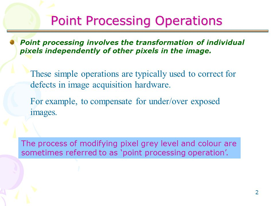 2 Point Processing Operations Point processing involves the transformation of individual pixels independently of other pixels in the image. These simp
