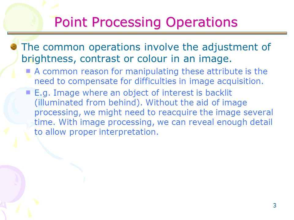 3 The common operations involve the adjustment of brightness, contrast or colour in an image. A common reason for manipulating these attribute is the