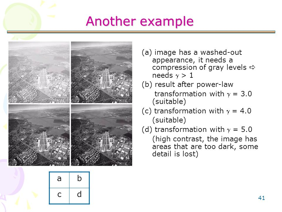 41 Another example (a) image has a washed-out appearance, it needs a compression of gray levels  needs  > 1 (b) result after power-law transformatio