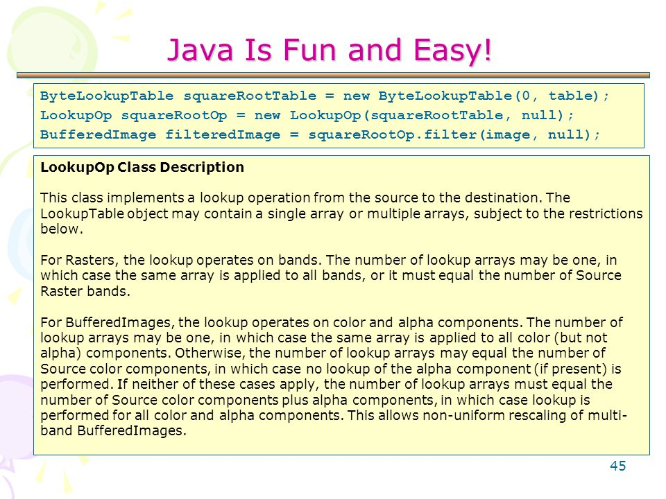 45 Java Is Fun and Easy! LookupOp Class Description This class implements a lookup operation from the source to the destination. The LookupTable objec