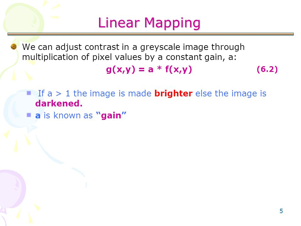 5 Linear Mapping We can adjust contrast in a greyscale image through multiplication of pixel values by a constant gain, a: g(x,y) = a * f(x,y) If a >