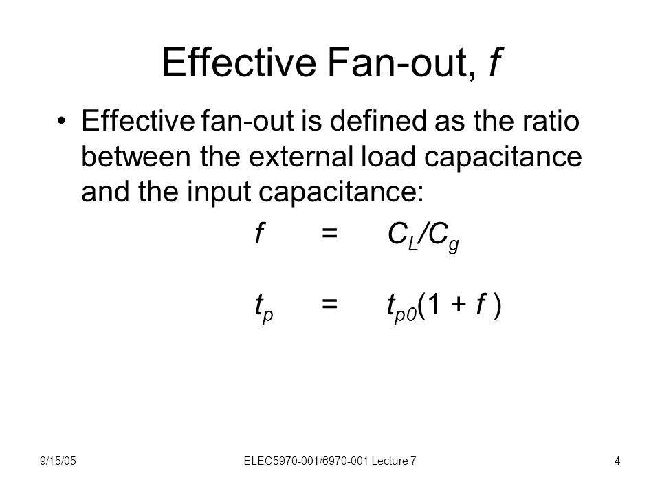 9/15/05ELEC5970-001/6970-001 Lecture 74 Effective Fan-out, f Effective fan-out is defined as the ratio between the external load capacitance and the i