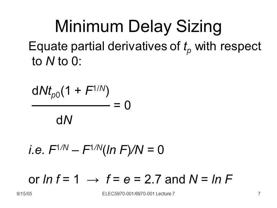 9/15/05ELEC5970-001/6970-001 Lecture 77 Minimum Delay Sizing Equate partial derivatives of t p with respect to N to 0: dNt p0 (1 + F 1/N ) ───────── = 0 dN i.e.