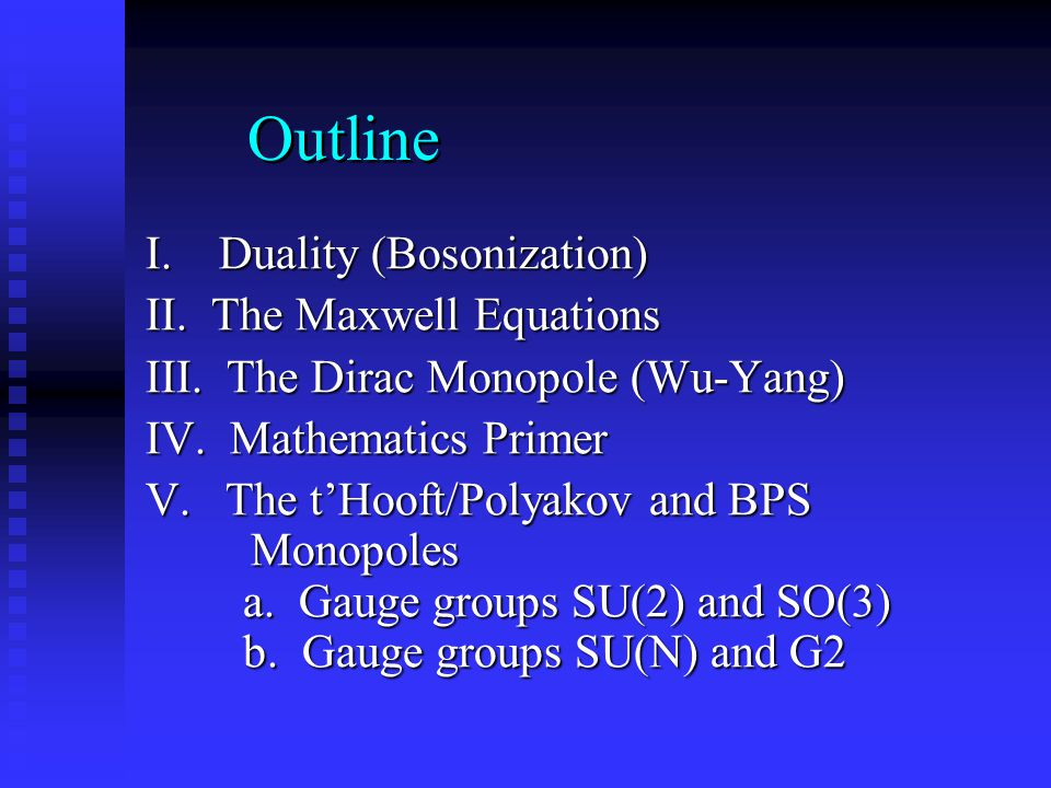 Outline I. Duality (Bosonization) II. The Maxwell Equations III. The Dirac Monopole (Wu-Yang) IV. Mathematics Primer V. The t'Hooft/Polyakov and BPS M