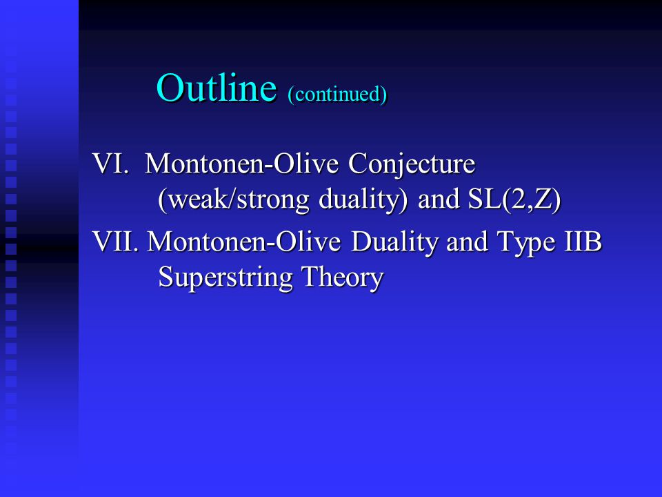 Outline (continued) VI. Montonen-Olive Conjecture (weak/strong duality) and SL(2,Z) VII. Montonen-Olive Duality and Type IIB Superstring Theory