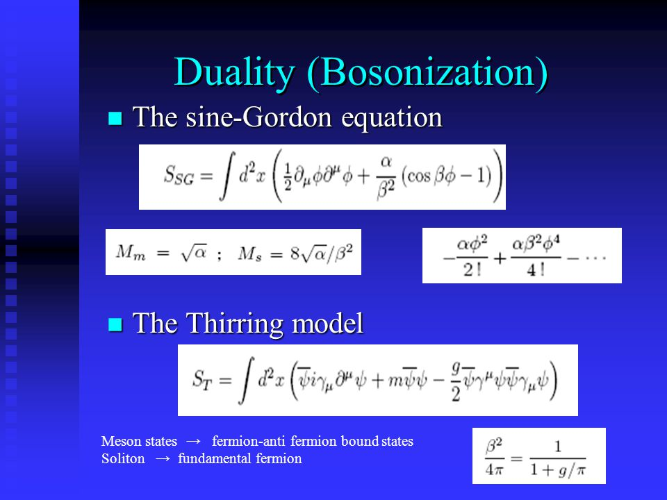 Duality (Bosonization) The sine-Gordon equation The sine-Gordon equation The Thirring model The Thirring model Meson states → fermion-anti fermion bound states Soliton → fundamental fermion