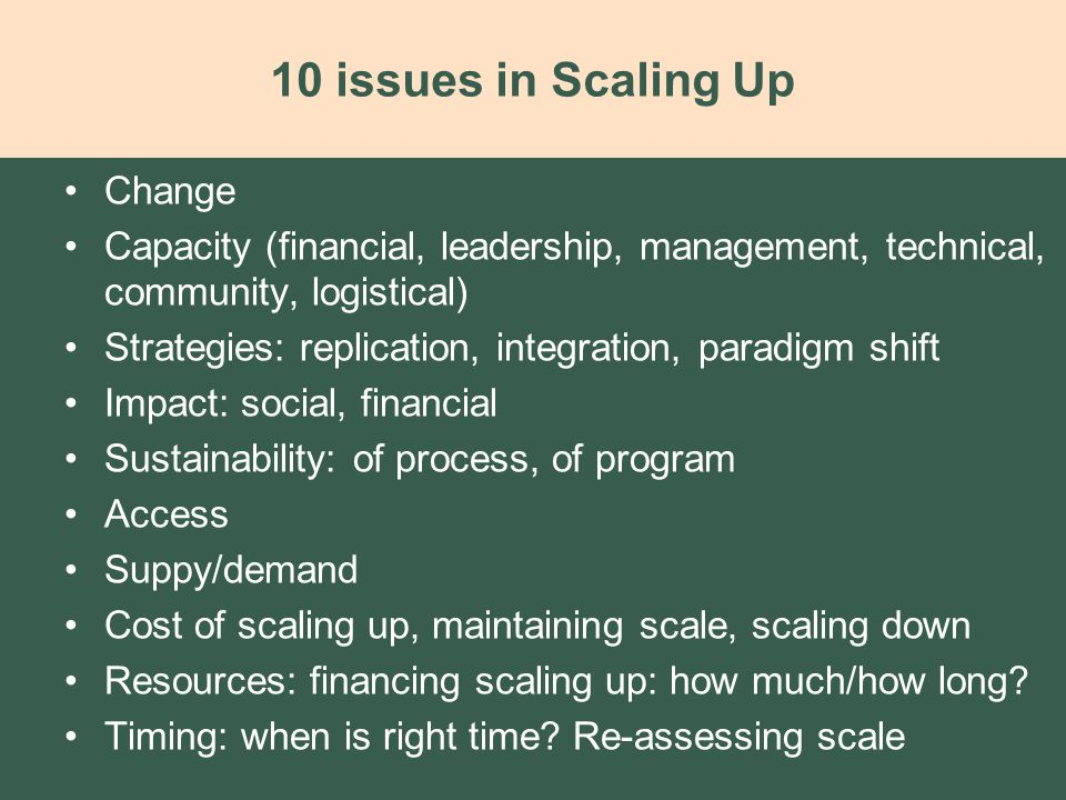 10 issues in Scaling Up Change Capacity (financial, leadership, management, technical, community, logistical) Strategies: replication, integration, paradigm shift Impact: social, financial Sustainability: of process, of program Access Suppy/demand Cost of scaling up, maintaining scale, scaling down Resources: financing scaling up: how much/how long.