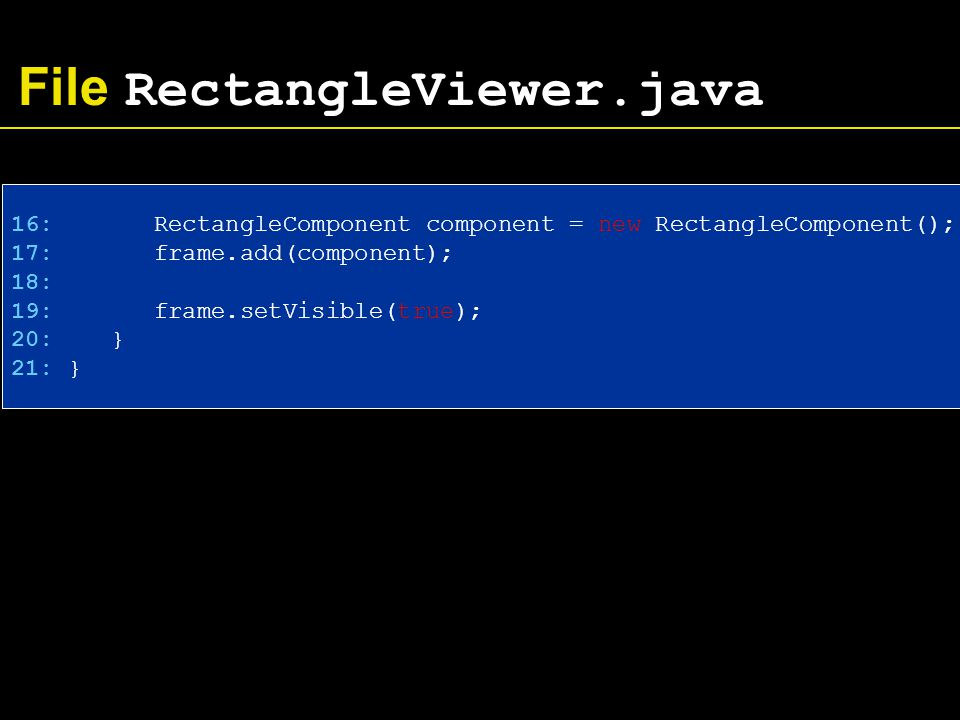 File RectangleViewer.java 16: RectangleComponent component = new RectangleComponent(); 17: frame.add(component); 18: 19: frame.setVisible(true); 20: } 21: }