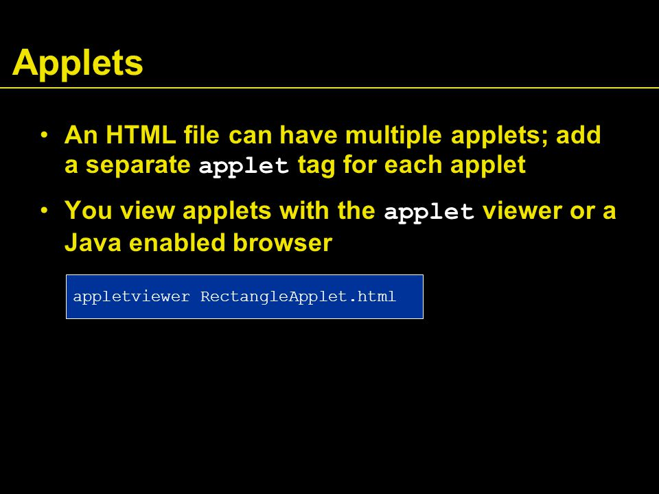 Applets An HTML file can have multiple applets; add a separate applet tag for each applet You view applets with the applet viewer or a Java enabled browser appletviewer RectangleApplet.html