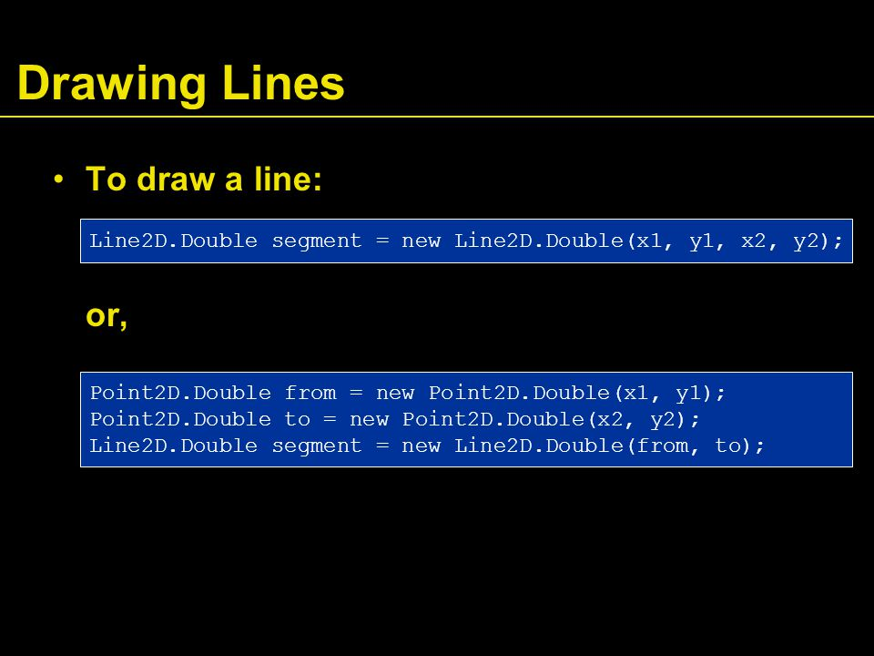 Drawing Lines To draw a line: or, Line2D.Double segment = new Line2D.Double(x1, y1, x2, y2); Point2D.Double from = new Point2D.Double(x1, y1); Point2D.Double to = new Point2D.Double(x2, y2); Line2D.Double segment = new Line2D.Double(from, to);