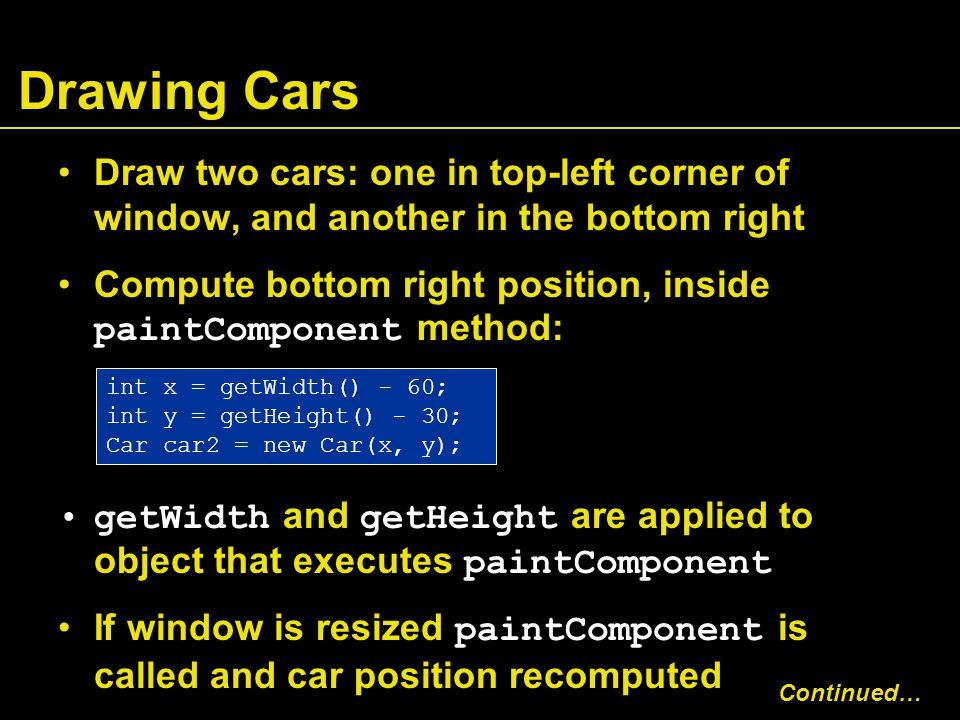 Drawing Cars Draw two cars: one in top-left corner of window, and another in the bottom right Compute bottom right position, inside paintComponent method: getWidth and getHeight are applied to object that executes paintComponent If window is resized paintComponent is called and car position recomputed int x = getWidth() - 60; int y = getHeight() - 30; Car car2 = new Car(x, y); Continued…