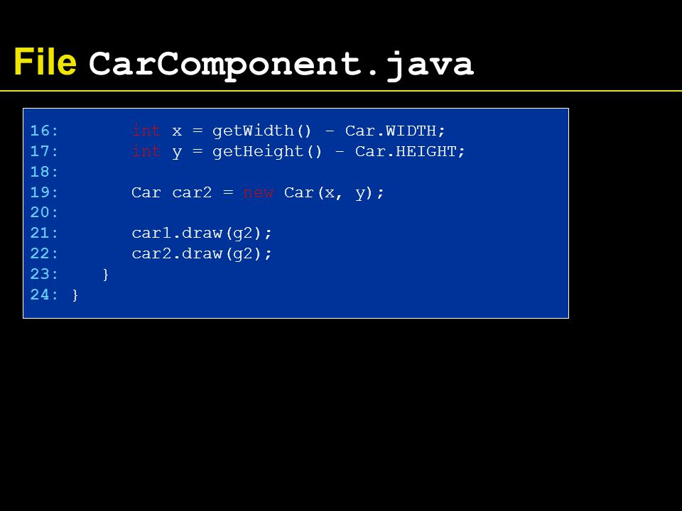 File CarComponent.java 16: int x = getWidth() - Car.WIDTH; 17: int y = getHeight() - Car.HEIGHT; 18: 19: Car car2 = new Car(x, y); 20: 21: car1.draw(g2); 22: car2.draw(g2); 23: } 24: }
