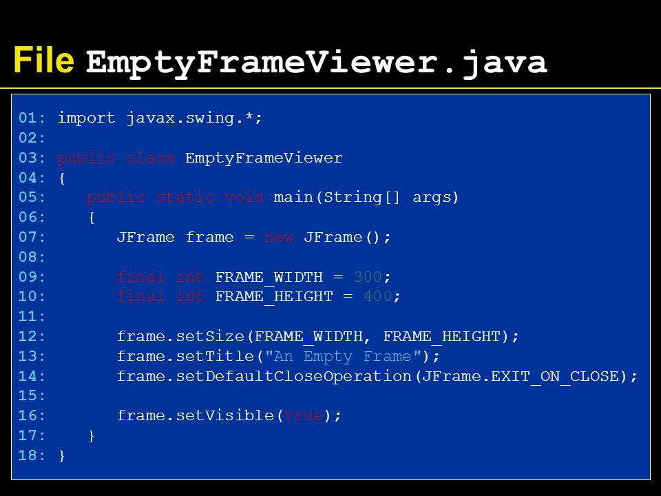 File RectangleViewer.java 16: RectangleComponent component = new RectangleComponent(); 17: frame.add(component); 18: 19: frame.setVisible(true); 20: } 21: }