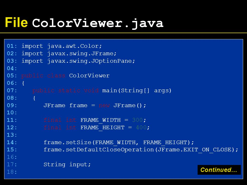 File ColorViewer.java 01: import java.awt.Color; 02: import javax.swing.JFrame; 03: import javax.swing.JOptionPane; 04: 05: public class ColorViewer 06: { 07: public static void main(String[] args) 08: { 09: JFrame frame = new JFrame(); 10: 11: final int FRAME_WIDTH = 300; 12: final int FRAME_HEIGHT = 400; 13: 14: frame.setSize(FRAME_WIDTH, FRAME_HEIGHT); 15: frame.setDefaultCloseOperation(JFrame.EXIT_ON_CLOSE); 16: 17: String input; 18: Continued…
