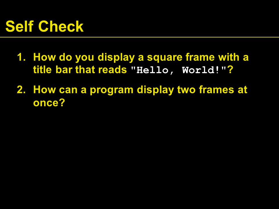 Answers 1.Modify the EmptyFrameViewer program as follows: 2.Construct two JFrame objects, set each of their sizes, and call setVisible(true) on each of them frame.setSize(300, 300); frame.setTitle( Hello, World! );