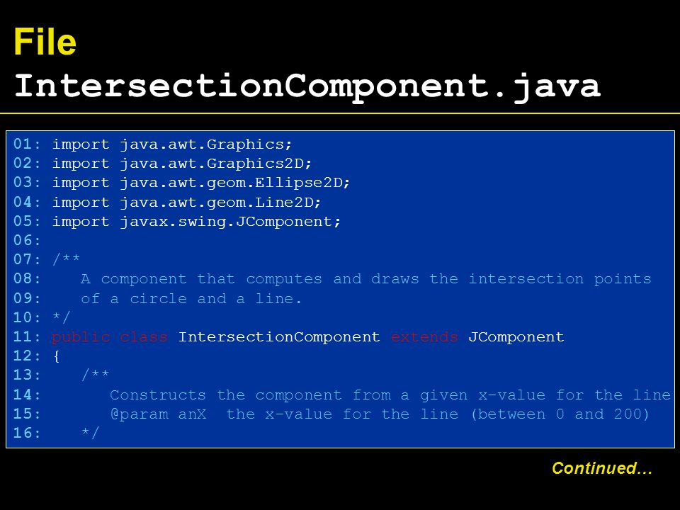 File IntersectionComponent.java 01: import java.awt.Graphics; 02: import java.awt.Graphics2D; 03: import java.awt.geom.Ellipse2D; 04: import java.awt.geom.Line2D; 05: import javax.swing.JComponent; 06: 07: /** 08: A component that computes and draws the intersection points 09: of a circle and a line.